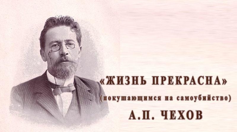 А.П. Чехов «Жизнь прекрасна» (покушающимся на самоубийство)